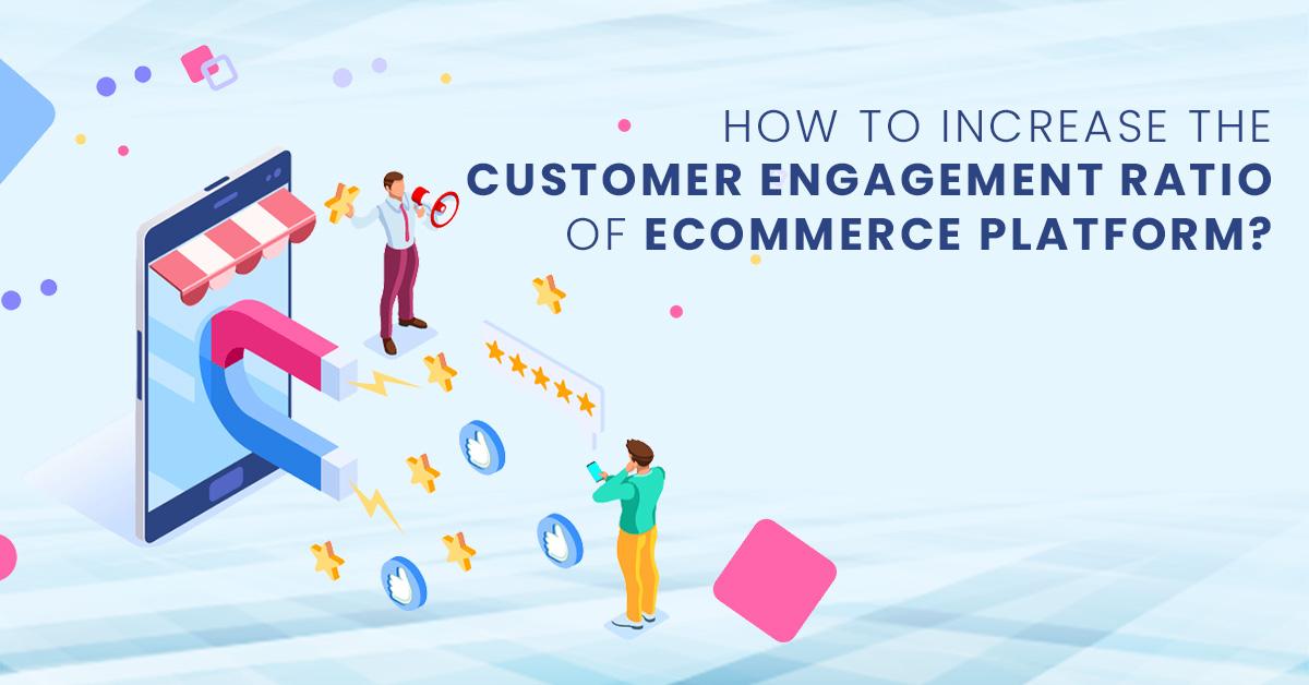 Increase the customer engagement ratio of ecommerce platform