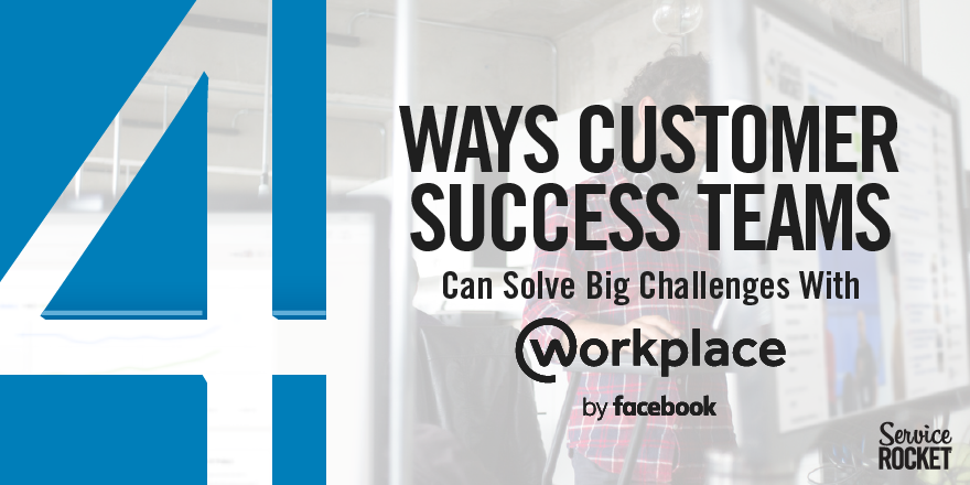 4 Ways Customer Success Teams Can Solve Big Challenges With Workplace By Sarah E. Brown of ServiceRocket
