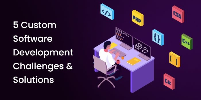 5 Custom Software Development Challenges and Solutions