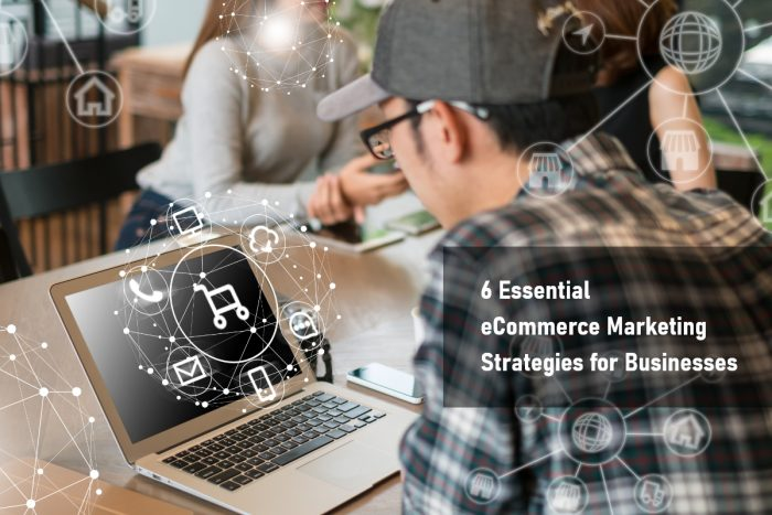 Top 6 Essential eCommerce Marketing Strategies for Businesses