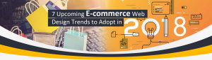 7 Upcoming E-commerce Web Design Trends to Adopt in 2018