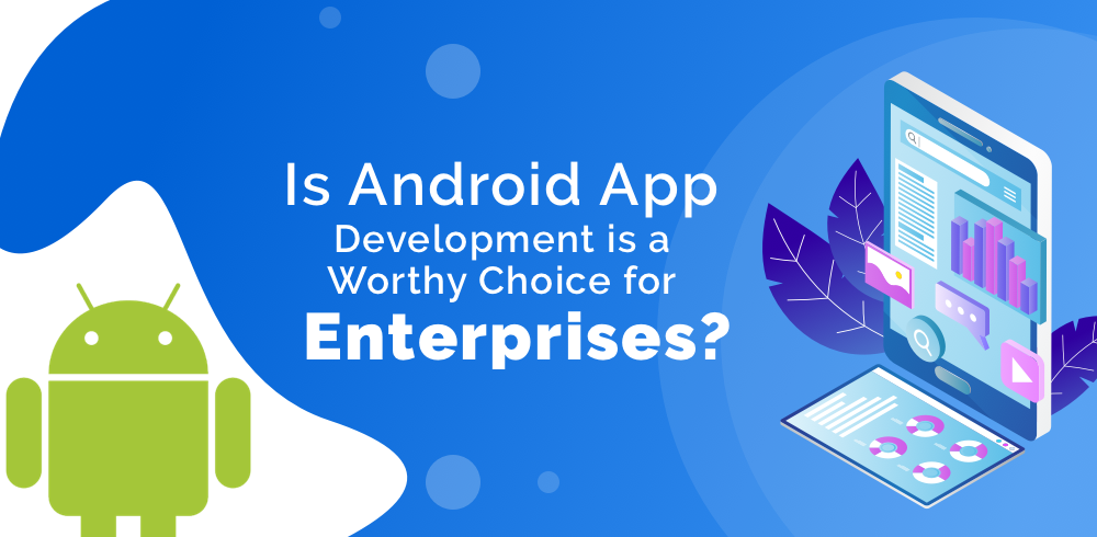 Is Android App development is a Worthy Choice for Enterprises?