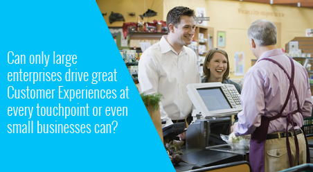Can only large enterprises drive great Customer Experiences