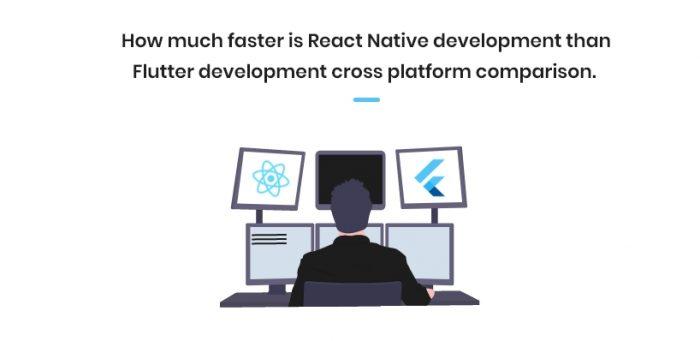 How much faster is React Native development than Flutter development cross platform comparison.