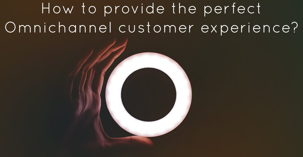 How to provide the perfect Omnichannel customer experience