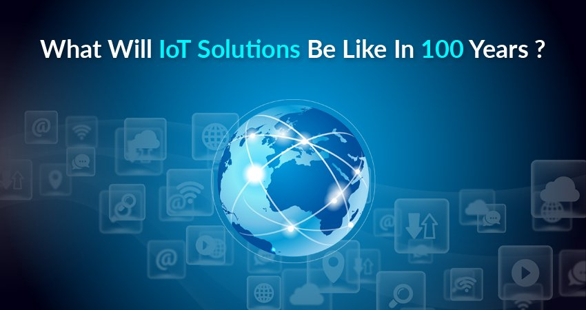 What Will Internet Of Things Solutions Be Like In 100 Years