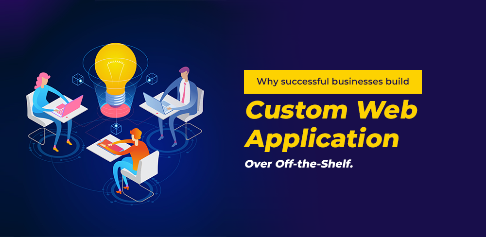 Why successful businesses build Custom Web Application Over Off-the-Shelf.